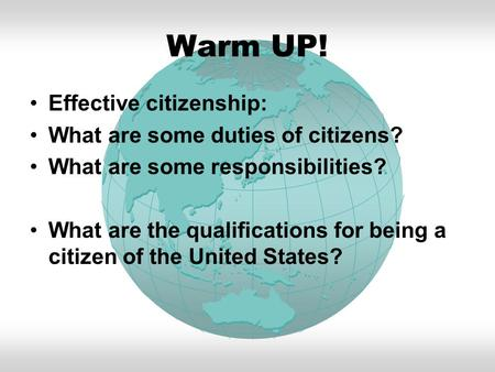 Warm UP! Effective citizenship: What are some duties of citizens? What are some responsibilities? What are the qualifications for being a citizen of the.