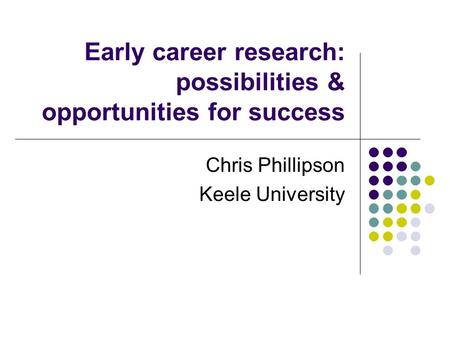 Early career research: possibilities & opportunities for success Chris Phillipson Keele University.