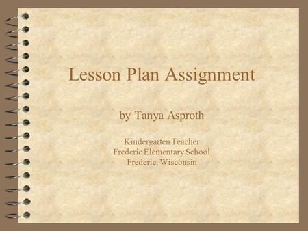 Lesson Plan Assignment by Tanya Asproth Kindergarten Teacher Frederic Elementary School Frederic, Wisconsin.