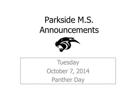 Parkside M.S. Announcements Tuesday October 7, 2014 Panther Day.