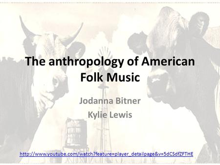 The anthropology of American Folk Music Jodanna Bitner Kylie Lewis