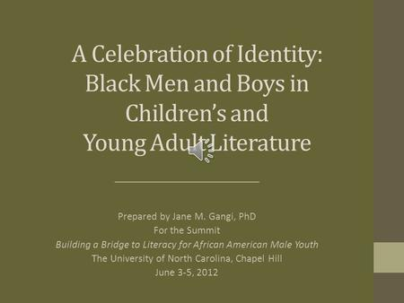 A Celebration <strong>of</strong> Identity: Black Men and Boys in Children's and Young Adult Literature Prepared by Jane M. Gangi, PhD For <strong>the</strong> Summit Building a Bridge.