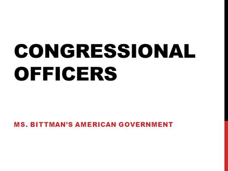 CONGRESSIONAL OFFICERS MS. BITTMAN'S AMERICAN GOVERNMENT.