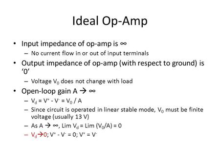 Ideal Op-Amp Input impedance of op-amp is ∞ – No current flow in or out of input terminals Output impedance of op-amp (with respect to ground) is '0' –