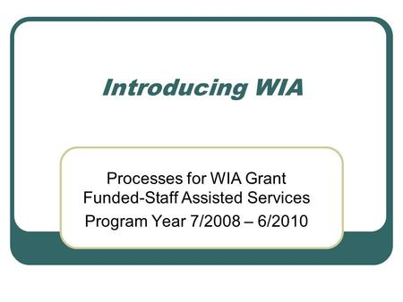 Introducing WIA Processes for WIA Grant Funded-Staff Assisted Services Program Year 7/2008 – 6/2010.