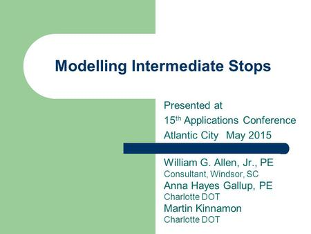 Modelling Intermediate Stops Presented at 15 th Applications Conference Atlantic CityMay 2015 William G. Allen, Jr., PE Consultant, Windsor, SC Anna Hayes.