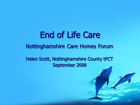 End of Life Care Nottinghamshire Care Homes Forum Helen Scott, Nottinghamshire County tPCT September 2008.