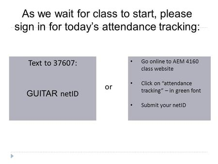 As we wait for class to start, please sign in for today's attendance tracking: Text to 37607: GUITAR netID Go online to AEM 4160 class website Click on.