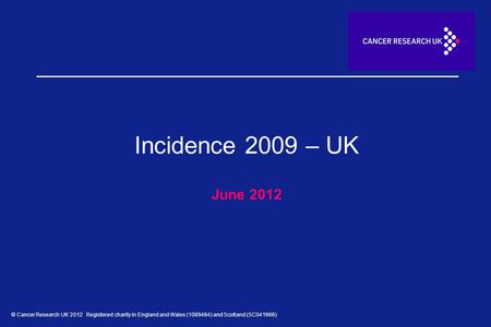 © Cancer Research UK 2012 Registered charity in England and Wales (1089464) and Scotland (SC041666) Incidence 2009 – UK June 2012.