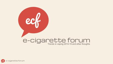 Trends in vaping 2014-15 and other thoughts. ABOUT E-CIGARETTE FORUM (ECF) World's oldest & largest vaping community, founded in 2007 3 million visits.