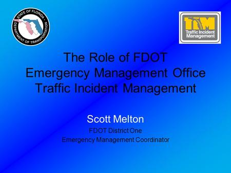 The Role of FDOT Emergency Management Office Traffic Incident Management Scott Melton FDOT District One Emergency Management Coordinator.