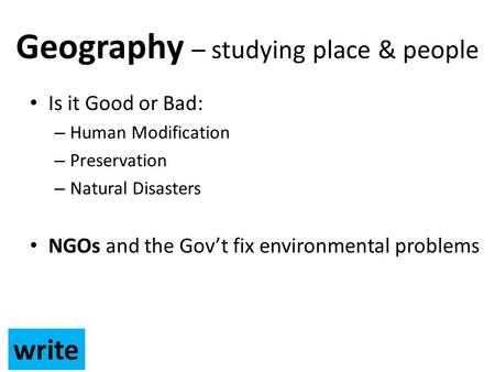 Geography – studying place & people Is it Good or Bad: – Human Modification – Preservation – Natural Disasters NGOs and the Gov't fix environmental problems.