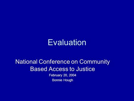 Evaluation National Conference on Community Based Access to Justice February 20, 2004 Bonnie Hough.