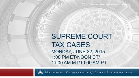SUPREME COURT TAX CASES MONDAY, JUNE 22, 2015 1:00 PM ET/NOON CT/ 11:00 AM MT/10:00 AM PT.