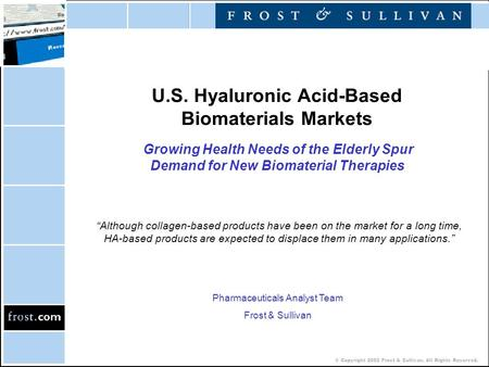 © Copyright 2002 Frost & Sullivan. All Rights Reserved. U.S. Hyaluronic Acid-Based Biomaterials Markets Growing Health Needs of the Elderly Spur Demand.
