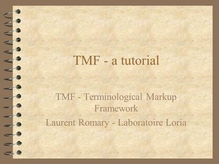 TMF - a tutorial TMF - Terminological Markup Framework Laurent Romary - Laboratoire Loria.