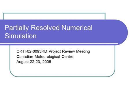 Partially Resolved Numerical Simulation CRTI-02-0093RD Project Review Meeting Canadian Meteorological Centre August 22-23, 2006.