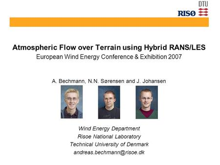 Atmospheric Flow over Terrain using Hybrid RANS/LES European Wind Energy Conference & Exhibition 2007 A. Bechmann, N.N. Sørensen and J. Johansen Wind Energy.