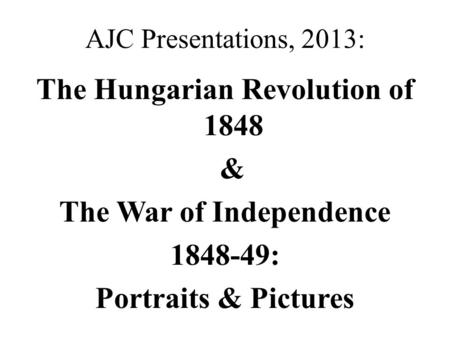 AJC Presentations, 2013: The Hungarian Revolution of 1848 & The War of Independence 1848-49: Portraits & Pictures.
