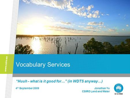 "Vocabulary Services ""Huuh - what is it good for…"" (in WDTS anyway…) 4 th September 2009 Jonathan Yu CSIRO Land and Water."