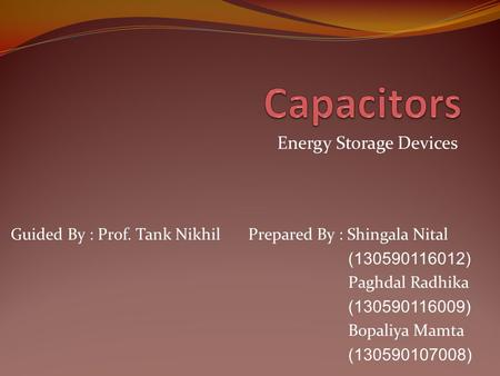 Energy Storage Devices Prepared By : Shingala Nital (130590116012) Paghdal Radhika (130590116009) Bopaliya Mamta (130590107008) Guided By : Prof. Tank.