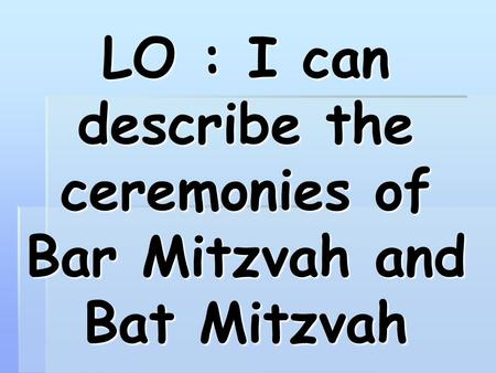 LO : I can describe the ceremonies of Bar Mitzvah and Bat Mitzvah.