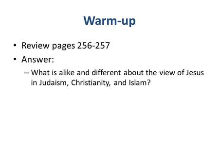 Warm-up Review pages 256-257 Answer: – What is alike and different about the view of Jesus in Judaism, Christianity, and Islam?