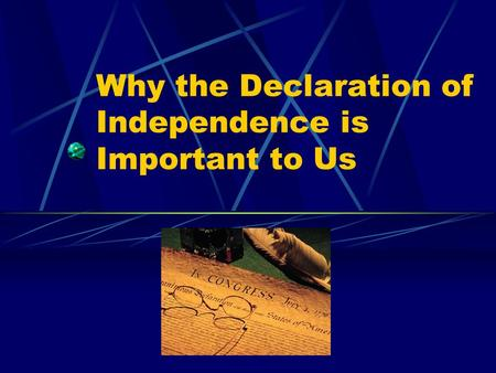 Why the Declaration of Independence is Important to Us.