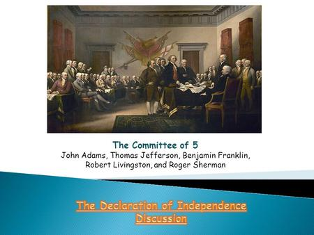 The Committee of 5 John Adams, Thomas Jefferson, Benjamin Franklin, Robert Livingston, and Roger Sherman.