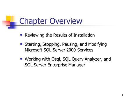 1 Chapter Overview Reviewing the Results of Installation Starting, Stopping, Pausing, and Modifying Microsoft SQL Server 2000 Services Working with Osql,
