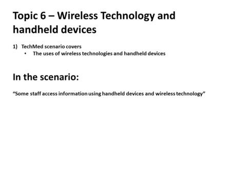 "Topic 6 – Wireless Technology and handheld devices 1)TechMed scenario covers The uses of wireless technologies and handheld devices In the scenario: ""Some."