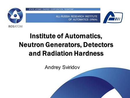 Something about Institute of Automatics, neutron generators and radiation hardness Institute of Automatics, Neutron Generators, Detectors and Radiation.