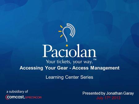 1 Accessing Your Gear - Access Management Learning Center Series Presented by Jonathan Garay July 17 th 2013.