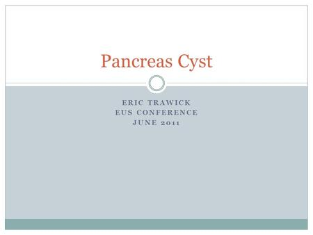 ERIC TRAWICK EUS CONFERENCE JUNE 2011 Pancreas Cyst.