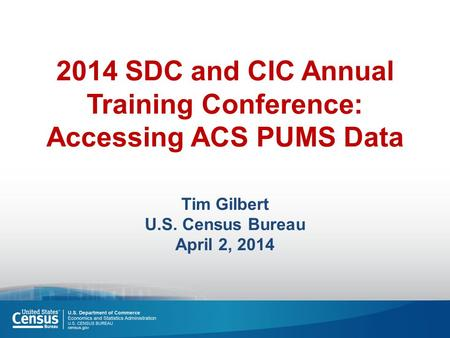2014 SDC and CIC Annual Training Conference: Accessing ACS PUMS Data Tim Gilbert U.S. Census Bureau April 2, 2014.