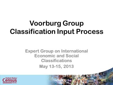 Voorburg Group Classification Input Process Expert Group on International Economic and Social Classifications May 13-15, 2013.