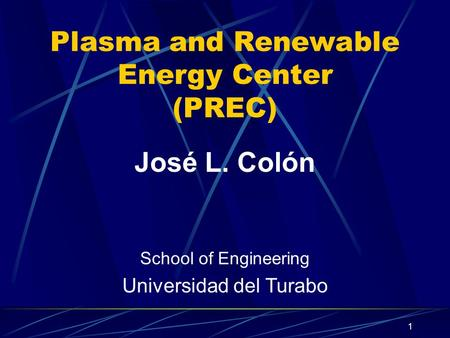 1 Plasma and Renewable Energy Center (PREC) José L. Colón School of Engineering Universidad del Turabo.