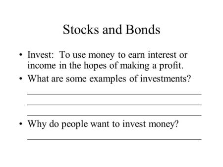 Stocks and Bonds Invest: To use money to earn interest or income in the hopes of making a profit. What are some examples of investments? ___________________________________.