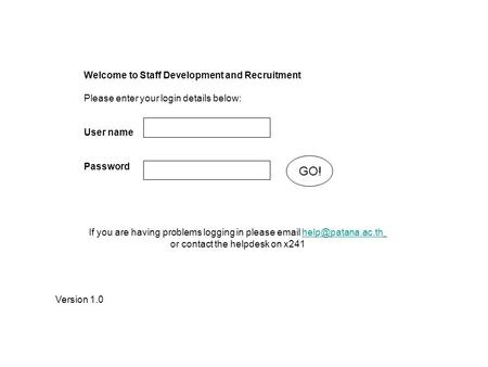 Welcome to Staff Development and Recruitment Please enter your login details below: User name Password GO! Version 1.0 If you are having problems logging.