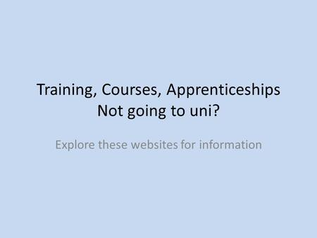 Training, Courses, Apprenticeships Not going to uni? Explore these websites for information.