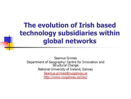 The evolution of Irish based technology subsidiaries within global networks Seamus Grimes Department of Geography/ Centre for Innovation and Structural.