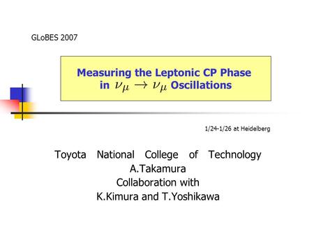 Toyota National College of Technology A.Takamura Collaboration with K.Kimura and T.Yoshikawa GLoBES 2007 Measuring the Leptonic CP Phase in Oscillations.