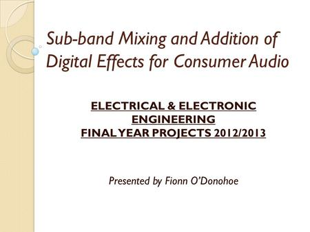 Sub-band Mixing and Addition of Digital Effects for Consumer Audio ELECTRICAL & ELECTRONIC ENGINEERING FINAL YEAR PROJECTS 2012/2013 Presented by Fionn.
