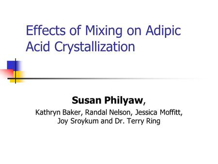 Effects of Mixing on Adipic Acid Crystallization Susan Philyaw, Kathryn Baker, Randal Nelson, Jessica Moffitt, Joy Sroykum and Dr. Terry Ring.