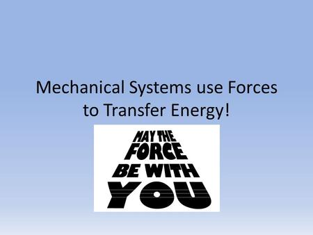 Mechanical Systems use Forces to Transfer Energy!.