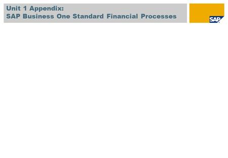 Unit 1 Appendix: SAP Business One Standard Financial Processes.