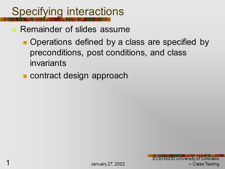January 27, 2002 ECEN5033 University of Colorado -- Class Testing 1 Specifying interactions Remainder of slides assume Operations defined by a class are.