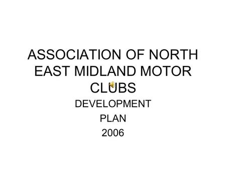ASSOCIATION OF NORTH EAST MIDLAND MOTOR CLUBS DEVELOPMENT PLAN 2006.