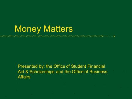 Money Matters Presented by: the Office of Student Financial Aid & Scholarships and the Office of Business Affairs.