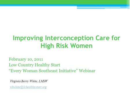 "Improving Interconception Care for High Risk Women February 10, 2011 Low Country Healthy Start ""Every Woman Southeast Initiative"" Webinar Virginia Berry."